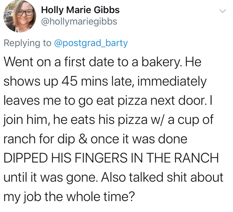 Text - Holly Marie Gibbs @hollymariegibbs Replying to @postgrad_barty Went on a first date to a bakery. He shows up 45 mins late, immediately leaves me to go eat pizza next door. I join him, he eats his pizza w/ a cup of ranch for dip & once it was done DIPPED HIS FINGERS IN THE RANCH until it was gone. Also talked shit about my job the whole time? <>