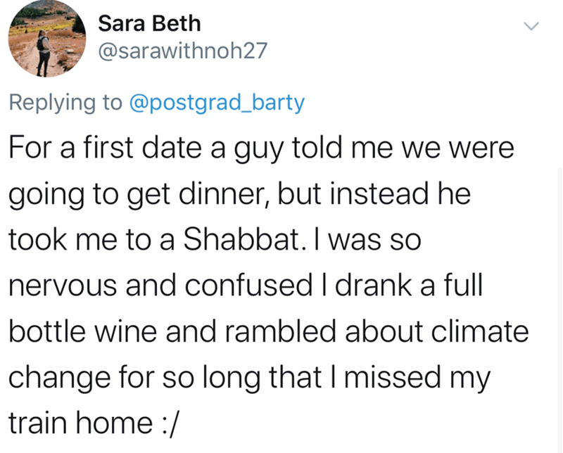 Text - Sara Beth @sarawithnoh27 Replying to @postgrad_barty For a first date a guy told me we were going to get dinner, but instead he took me to a Shabbat. I was so nervous and confused I drank a full bottle wine and rambled about climate change for so long that I missed my train home :/