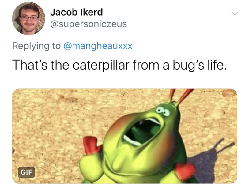 Organism - Jacob Ikerd @supersoniczeus Replying to @mangheauxxx That's the caterpillar from a bug's life. GIF
