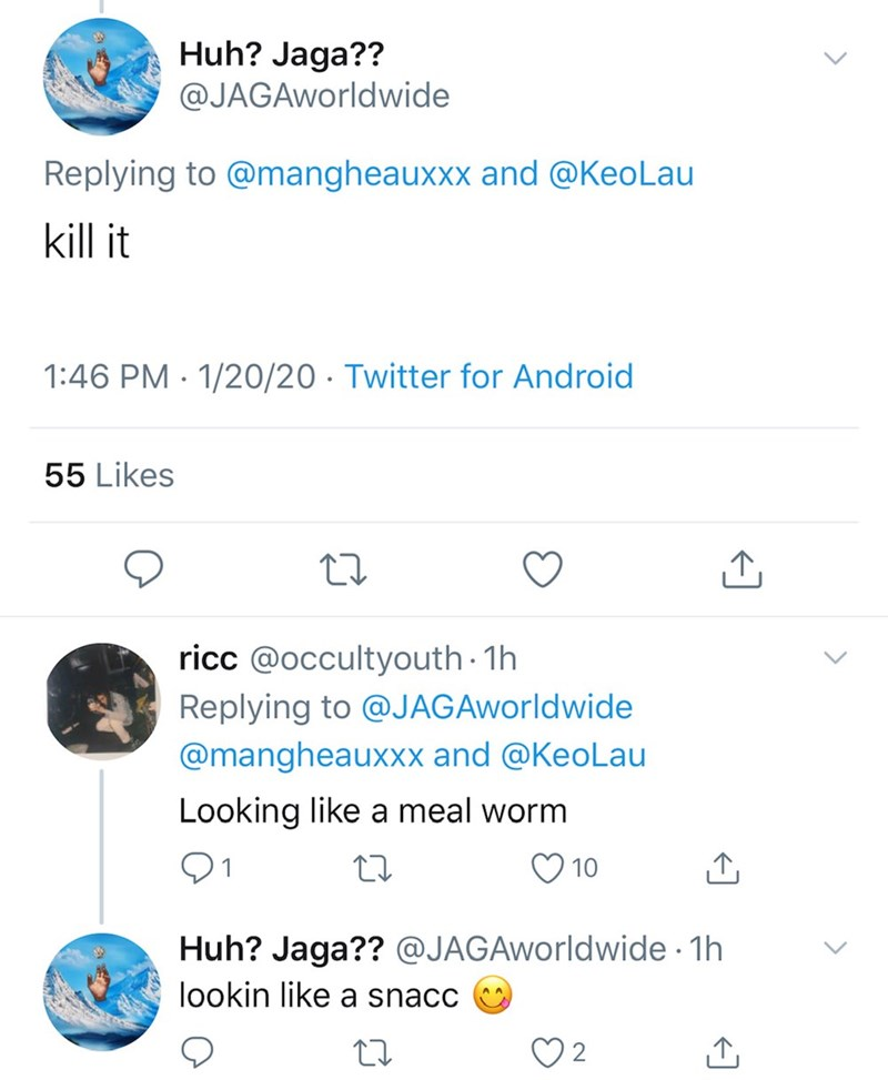 Text - Huh? Jaga?? @JAGAworldwide Replying to @mangheauxxx and @KeoLau kill it 1:46 PM · 1/20/20 · Twitter for Android 55 Likes ricc @occultyouth · 1h Replying to @JAGAworldwide @mangheauxxx and @KeoLau Looking like a meal worm 01 10 Huh? Jaga?? @JAGAworldwide 1h lookin like a snacc