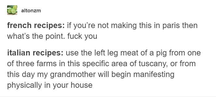Text - altonzm french recipes: if you're not making this in paris then what's the point. fuck you italian recipes: use the left leg meat of a pig from one of three farms in this specific area of tuscany, or from this day my grandmother will begin manifesting physically in your house