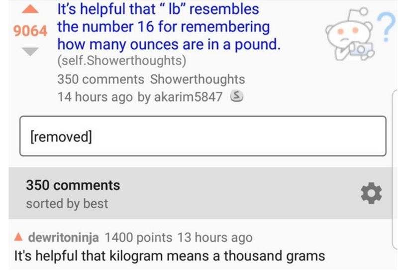 """Text - It's helpful that """" Ib"""" resembles 9064 the number 16 for remembering how many ounces are in a pound. (self.Showerthoughts) 350 comments Showerthoughts 14 hours ago by akarim5847 S [removed] 350 comments sorted by best A dewritoninja 1400 points 13 hours ago It's helpful that kilogram means a thousand grams"""