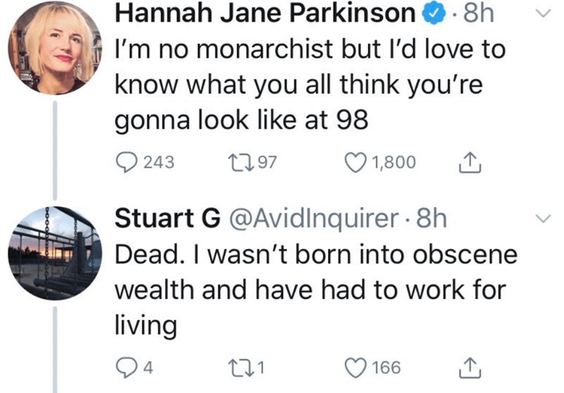 Text - Hannah Jane Parkinson O. 8h I'm no monarchist but l'd love to know what you all think you're gonna look like at 98 O 243 2797 1,800 Stuart G @Avidlnquirer · 8h Dead. I wasn't born into obscene wealth and have had to work for living 166