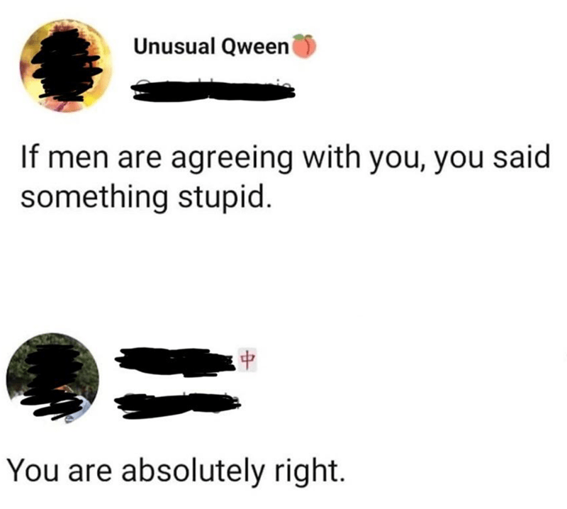 Text - Unusual Qween If men are agreeing with you, you said something stupid. 4. You are absolutely right.