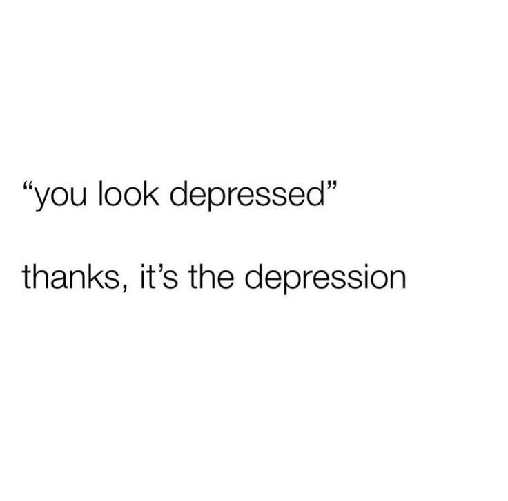 "Text - ""you look depressed"" thanks, it's the depression"