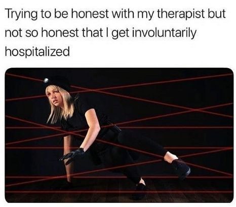 Line - Trying to be honest with my therapist but not so honest that I get involuntarily hospitalized