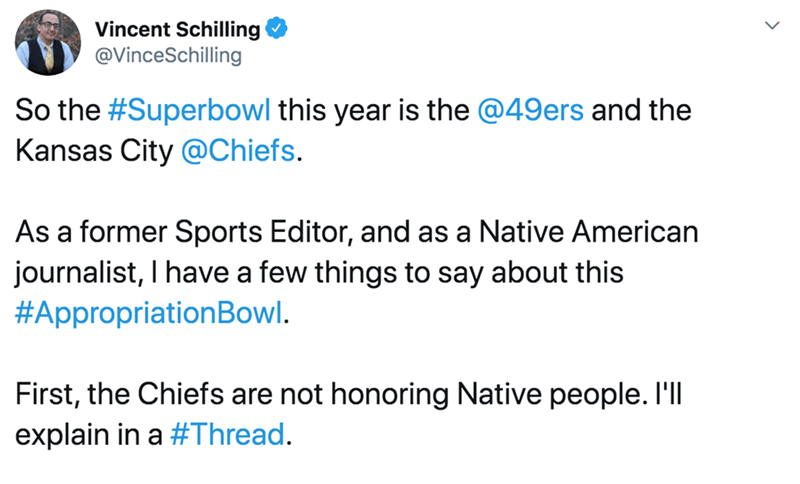 Text - Vincent Schilling @VinceSchilling So the #Superbowl this year is the @49ers and the Kansas City @Chiefs. As a former Sports Editor, and as a Native American journalist, I have a few things to say about this #AppropriationBowl. First, the Chiefs are not honoring Native people. I'll explain in a #Thread.