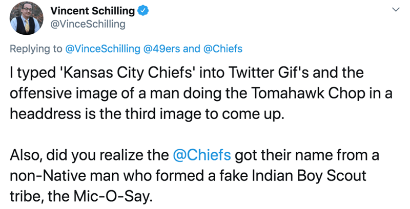Text - Vincent Schilling @VinceSchilling Replying to @VinceSchilling @49ers and @Chiefs I typed 'Kansas City Chiefs' into Twitter Gif's and the offensive image of a man doing the Tomahawk Chop in a headdress is the third image to come up. Also, did you realize the @Chiefs got their name from a non-Native man who formed a fake Indian Boy Scout tribe, the Mic-O-Say.