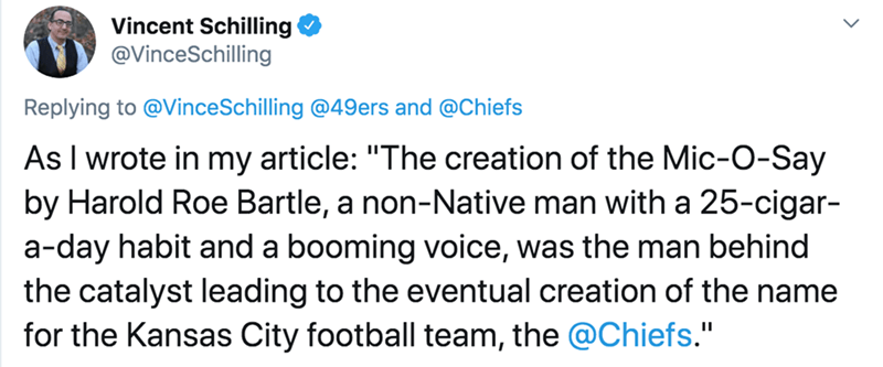 "Text - Vincent Schilling @VinceSchilling Replying to @VinceSchilling @49ers and @Chiefs As I wrote in my article: ""The creation of the Mic-O-Say by Harold Roe Bartle, a non-Native man with a 25-cigar- a-day habit and a booming voice, was the man behind the catalyst leading to the eventual creation of the name for the Kansas City football team, the @Chiefs."""