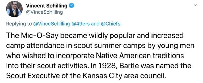 Text - Vincent Schilling @VinceSchilling Replying to @VinceSchilling @49ers and @Chiefs The Mic-O-Say became wildly popular and increased camp attendance in scout summer camps by young men who wished to incorporate Native American traditions into their scout activities. In 1928, Bartle was named the Scout Executive of the Kansas City area council.