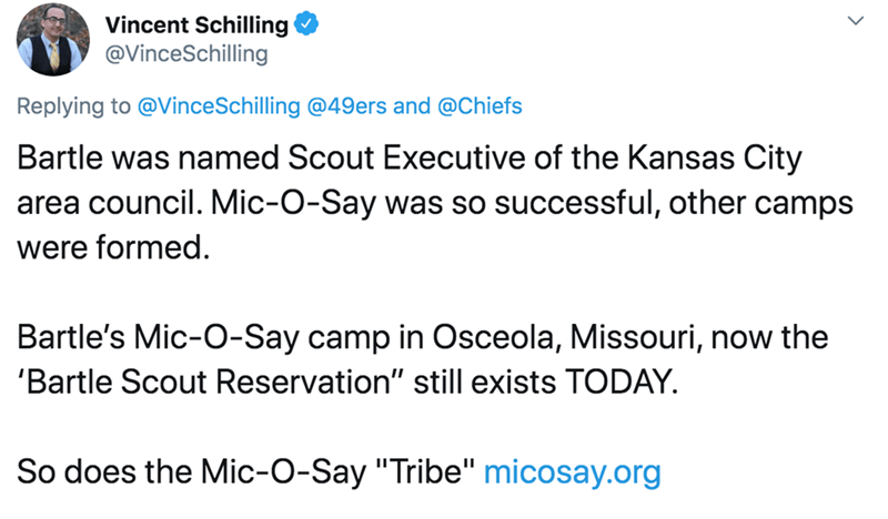"Text - Vincent Schilling @VinceSchilling Replying to @VinceSchilling @49ers and @Chiefs Bartle was named Scout Executive of the Kansas City area council. Mic-O-Say was so successful, other camps were formed. Bartle's Mic-O-Say camp in Osceola, Missouri, now the 'Bartle Scout Reservation"" still exists TODAY. So does the Mic-O-Say ""Tribe"" micosay.org"