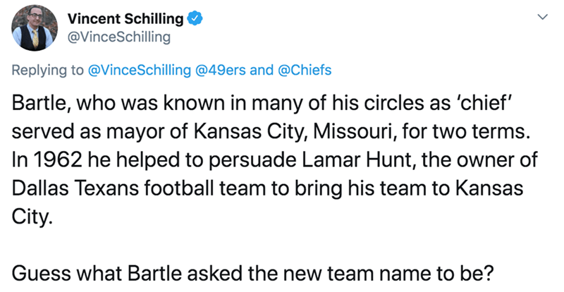 Text - Vincent Schilling @VinceSchilling Replying to @VinceSchilling @49ers and @Chiefs Bartle, who was known in many of his circles as 'chief' served as mayor of Kansas City, Missouri, for two terms. In 1962 he helped to persuade Lamar Hunt, the owner of Dallas Texans football team to bring his team to Kansas City. Guess what Bartle asked the new team name to be?