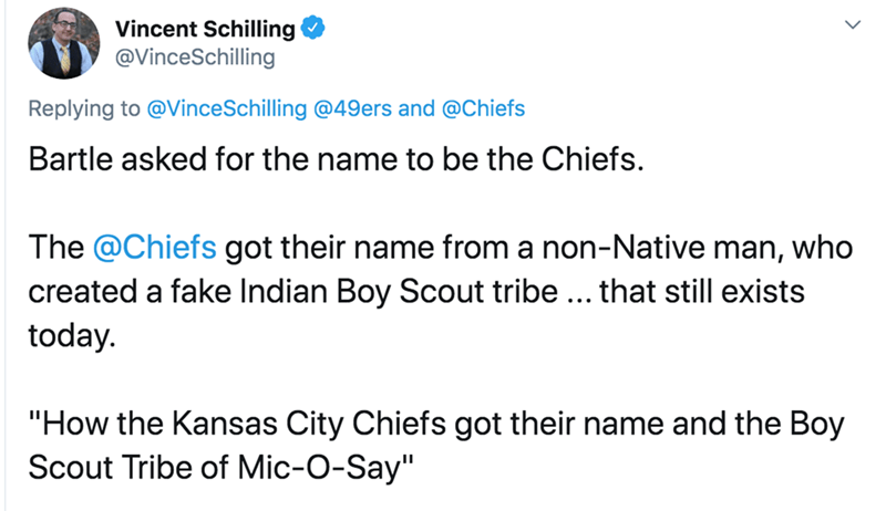 "Text - Vincent Schilling @VinceSchilling Replying to @VinceSchilling @49ers and @Chiefs Bartle asked for the name to be the Chiefs. The @Chiefs got their name from a non-Native man, who created a fake Indian Boy Scout tribe ... that still exists today. ""How the Kansas City Chiefs got their name and the Boy Scout Tribe of Mic-O-Say"""