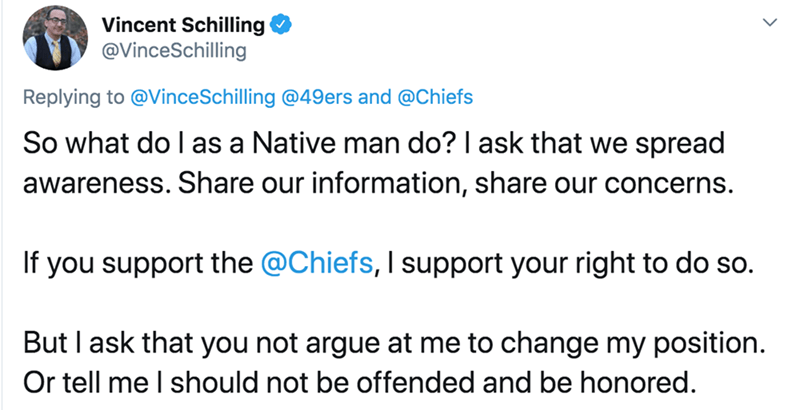 Text - Vincent Schilling @VinceSchilling Replying to @VinceSchilling @49ers and @Chiefs So what do I as a Native man do? I ask that we spread awareness. Share our information, share our concerns. If you support the @Chiefs, I support your right to do so. But I ask that you not argue at me to change my position. Or tell me I should not be offended and be honored.