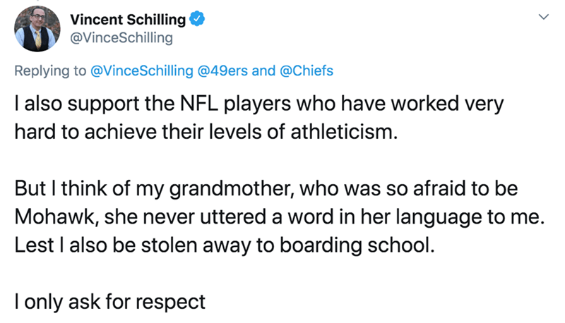 Text - Vincent Schilling @VinceSchilling Replying to @VinceSchilling @49ers and @Chiefs I also support the NFL players who have worked very hard to achieve their levels of athleticism. But I think of my grandmother, who was so afraid to be Mohawk, she never uttered a word in her language to me. Lest I also be stolen away to boarding school. I only ask for respect