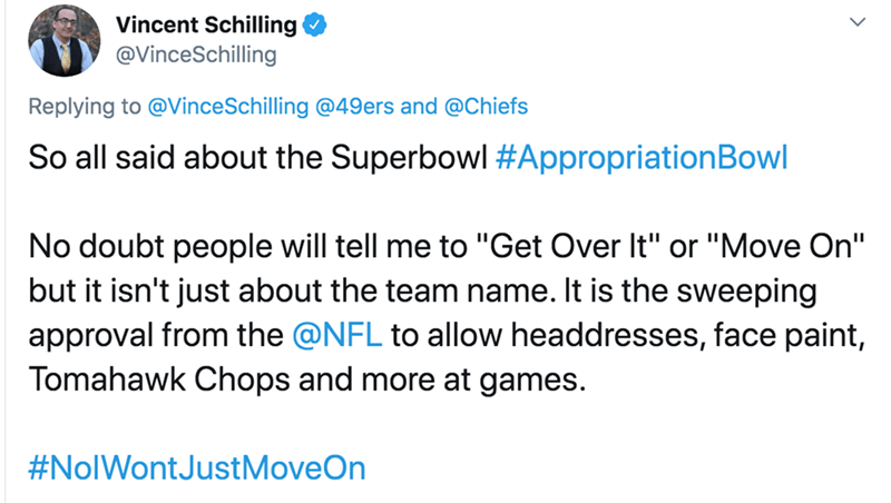 "Text - Vincent Schilling @VinceSchilling Replying to @VinceSchilling @49ers and @Chiefs So all said about the Superbowl #AppropriationBowl No doubt people will tell me to ""Get Over It"" or ""Move On"" but it isn't just about the team name. It is the sweeping approval from the @NFL to allow headdresses, face paint, Tomahawk Chops and more at games. #NolWontJustMoveOn"