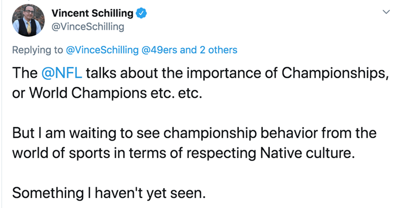 Text - Vincent Schilling @VinceSchilling Replying to @VinceSchilling @49ers and 2 others The @NFL talks about the importance of Championships, or World Champions etc. etc. But I am waiting to see championship behavior from the world of sports in terms of respecting Native culture. Something I haven't yet seen.