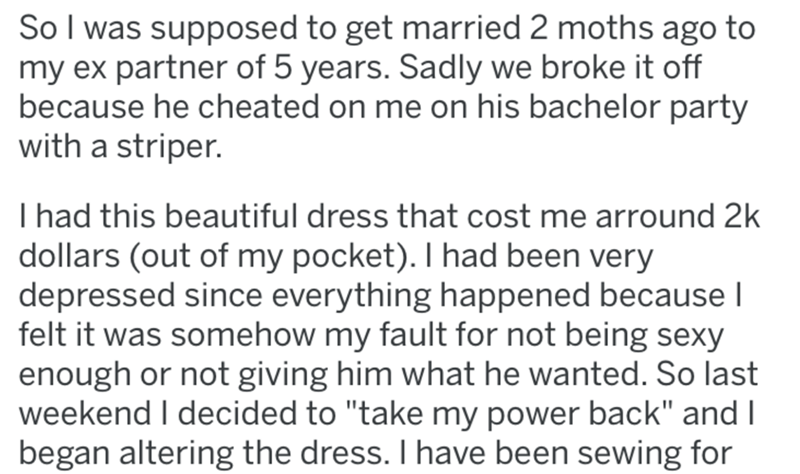 """Text - So I was supposed to get married 2 moths ago to my ex partner of 5 years. Sadly we broke it off because he cheated on me on his bachelor party with a striper. I had this beautiful dress that cost me arround 2k dollars (out of my pocket). I had been very depressed since everything happened because I felt it was somehow my fault for not being sexy enough or not giving him what he wanted. So last weekend I decided to """"take my power back"""" and I began altering the dress. I have been sewing for"""