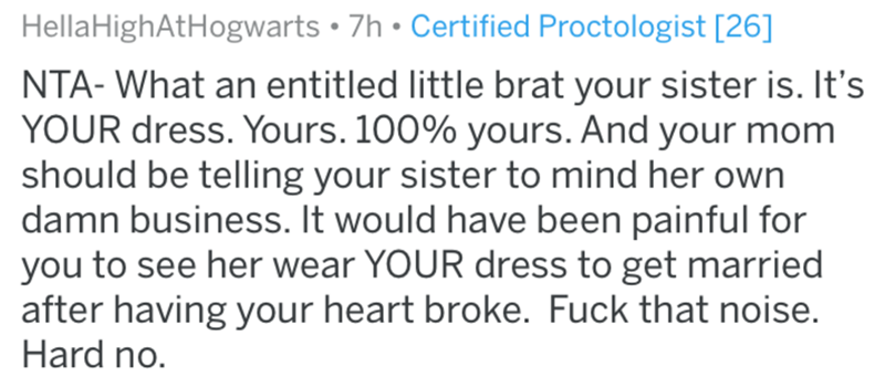 Text - HellaHighAtHogwarts • 7h • Certified Proctologist [26] NTA- What an entitled little brat your sister is. It's YOUR dress. Yours. 100% yours. And your mom should be telling your sister to mind her own damn business. It would have been painful for you to see her wear YOUR dress to get married after having your heart broke. Fuck that noise. Hard no.