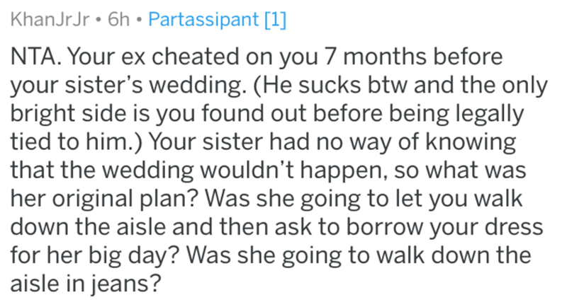 Text - KhanJrJr • 6h • Partassipant [1] NTA. Your ex cheated on you 7 months before your sister's wedding. (He sucks btw and the only bright side is you found out before being legally tied to him.) Your sister had no way of knowing that the wedding wouldn't happen, so what was her original plan? Was she going to let you walk down the aisle and then ask to borrow your dress for her big day? Was she going to walk down the aisle in jeans?