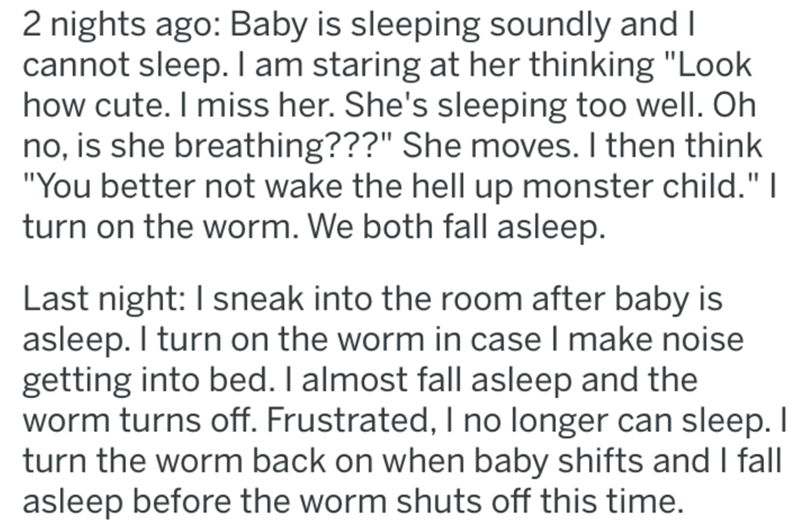 "Text - 2 nights ago: Baby is sleeping soundly and I cannot sleep. I am staring at her thinking ""Look how cute. I miss her. She's sleeping too well. Oh no, is she breathing???"" She moves. I then think ""You better not wake the hell up monster child."" 