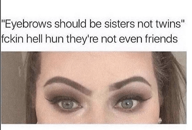 "Text - Eyebrow - ""Eyebrows should be sisters not twins"" fckin hell hun they're not even friends"