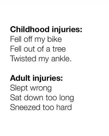 Text - Text - Childhood injuries: Fell off my bike Fell out of a tree Twisted my ankle. Adult injuries: Slept wrong Sat down too long Sneezed too hard