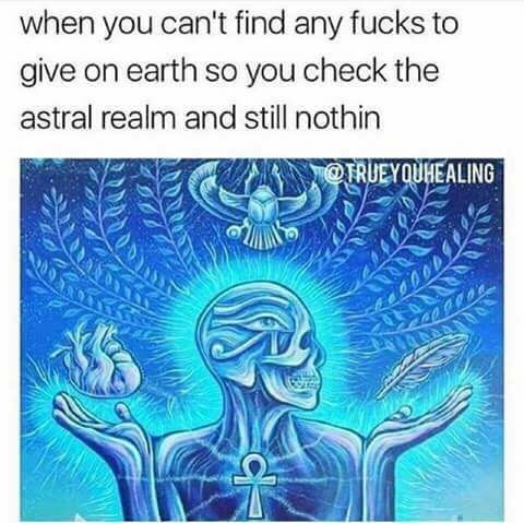 Text - Text - when you can't find any fucks to give on earth so you check the astral realm and still nothin @TRUEYOUHEALING