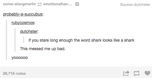 Text - come-alongmerlin 2 emotionalhan... Source: dutchster probably-a-succubus: rubycosmos: dutchster: if you stare long enough the word shark looks like a shark This messed me up bad. yoooo00 28,716 notes