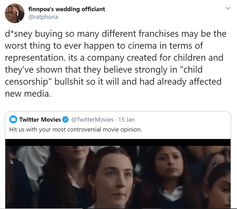 """Face - finnpoe's wedding officiant @ratphoria d*sney buying so many different franchises may be the worst thing to ever happen to cinema in terms of representation. its a company created for children and they've shown that they believe strongly in """"child censorship"""" bullshit so it will and had already affected new media. @TwitterMovies · 15 Jan Twitter Movies Hit us with your most controversial movie opinion."""