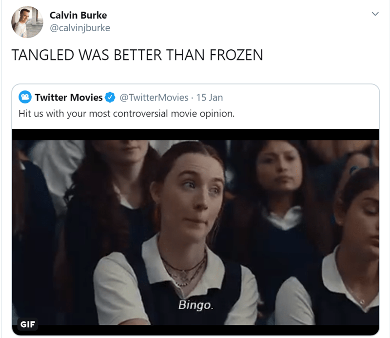 Facial expression - Calvin Burke @calvinjburke TANGLED WAS BETTER THAN FROZEN @TwitterMovies · 15 Jan Twitter Movies Hit us with your most controversial movie opinion. Bingo. GIF