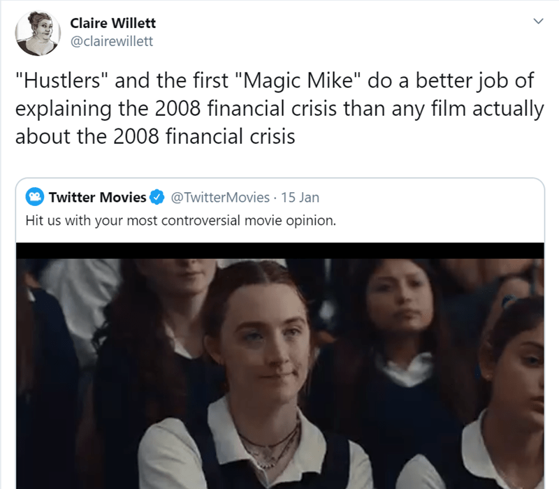 """Face - Claire Willett @clairewillett """"Hustlers"""" and the first """"Magic Mike"""" do a better job of explaining the 2008 financial crisis than any film actually about the 2008 financial crisis 2 Twitter Movies @TwitterMovies · 15 Jan Hit us with your most controversial movie opinion."""