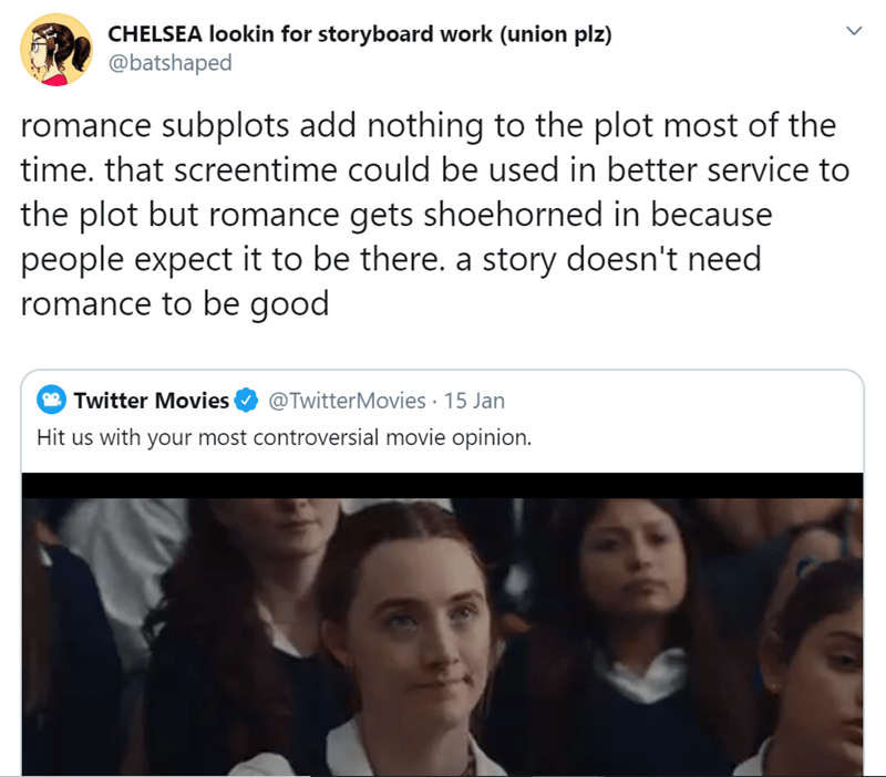 Face - CHELSEA lookin for storyboard work (union plz) @batshaped romance subplots add nothing to the plot most of the time. that screentime could be used in better service to the plot but romance gets shoehorned in because people expect it to be there. a story doesn't need romance to be good Twitter Movies O @TwitterMovies · 15 Jan Hit us with your most controversial movie opinion.