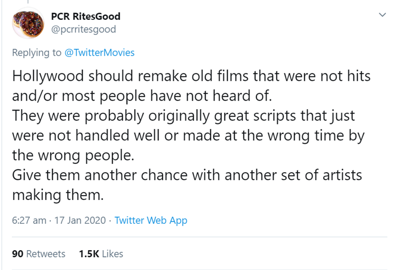 Text - PCR RitesGood @pcrritesgood Replying to @TwitterMovies Hollywood should remake old films that were not hits and/or most people have not heard of. They were probably originally great scripts that just were not handled well or made at the wrong time by the wrong people. Give them another chance with another set of artists making them. 6:27 am · 17 Jan 2020 · Twitter Web App 1.5K Likes 90 Retweets