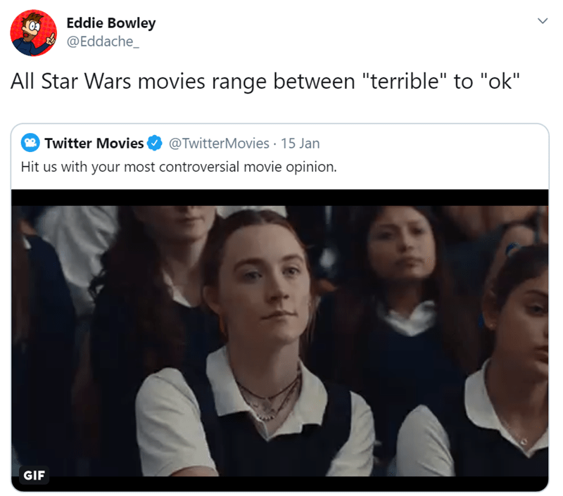"""Text - Eddie Bowley @Eddache_ All Star Wars movies range between """"terrible"""" to """"ok"""" @TwitterMovies · 15 Jan Twitter Movies Hit us with your most controversial movie opinion. GIF"""