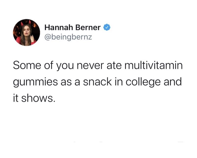 Text - Hannah Berner @beingbernz Some of you never ate multivitamin gummies as a snack in college and it shows.