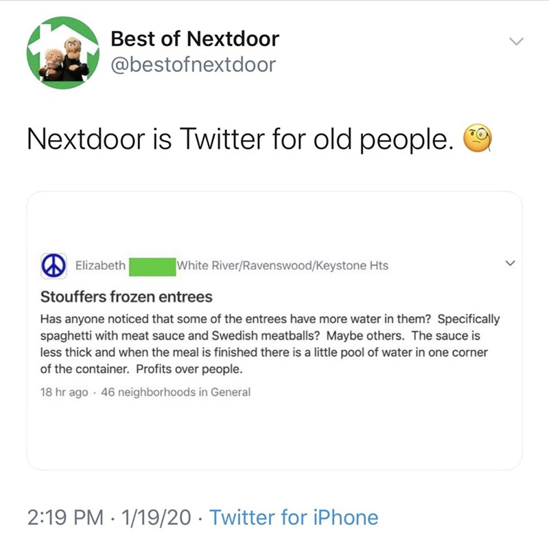 Text - Best of Nextdoor @bestofnextdoor Nextdoor is Twitter for old people. W Elizabeth White River/Ravenswood/Keystone Hts Stouffers frozen entrees Has anyone noticed that some of the entrees have more water in them? Specifically spaghetti with meat sauce and Swedish meatballs? Maybe others. The sauce is less thick and when the meal is finished there is a little pool of water in one corner of the container. Profits over people. 18 hr ago · 46 neighborhoods in General 2:19 PM · 1/19/20 · Twitter