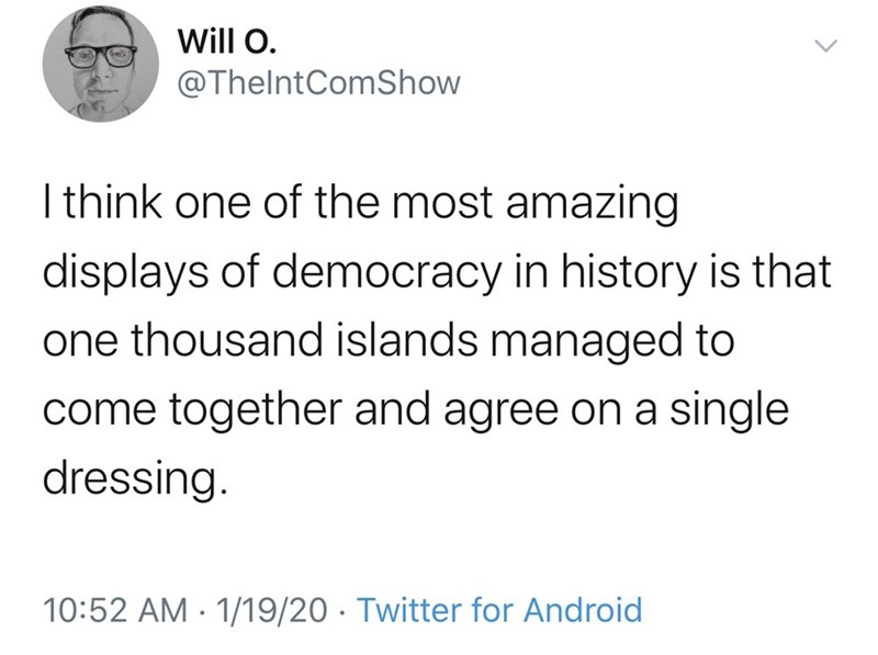 Text - Will O. @ThelntComShow I think one of the most amazing displays of democracy in history is that one thousand islands managed to come together and agree on a single dressing. 10:52 AM · 1/19/20 · Twitter for Android