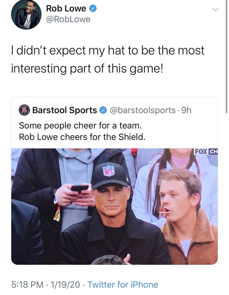 Text - Rob Lowe @RobLowe I didn't expect my hat to be the most interesting part of this game! Barstool Sports @barstoolsports · 9h Some people cheer for a team. Rob Lowe cheers for the Shield. FOX CH 5:18 PM · 1/19/20 · Twitter for iPhone