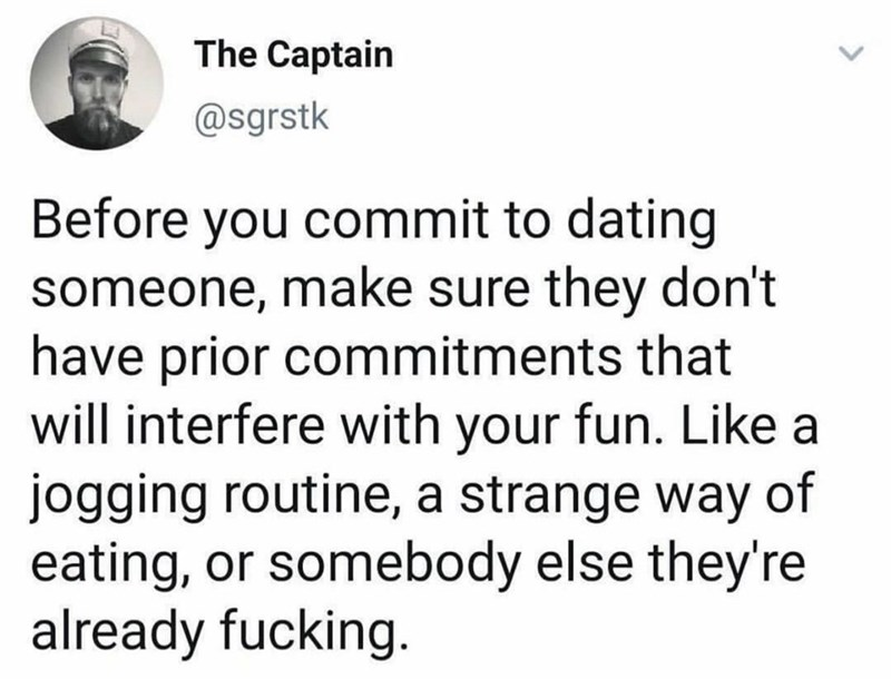 Text - The Captain @sgrstk Before you commit to dating someone, make sure they don't have prior commitments that will interfere with your fun. Like a jogging routine, a strange way of eating, or somebody else they're already fucking.