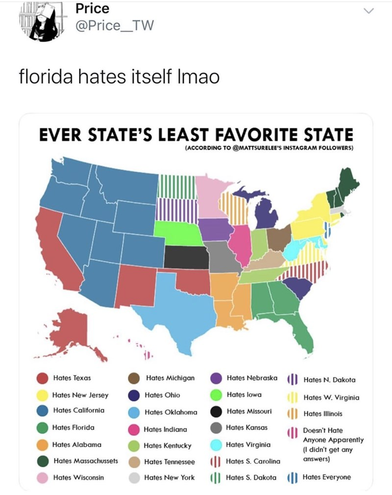 Ecoregion - Price @Price_TW florida hates itself Imao EVER STATE'S LEAST FAVORITE STATE (ACCORDING To @MATTSURELEE'S INSTAGRAM FOLLOWERS) EEE Hates Michigan Hates Nebraska (| Hates N. Dakota Hates Texas Hates lowa Hates New Jersey Hates Ohio | Hates W. Virginia Hates California Hates Missouri Hates Oklahoma Hates Illinois Hates Florida Hates Kansas Hates Indiana Doesn't Hate Anyone Apparently (I didn't get any Hates Alabama Hates Virginia Hates Kentucky answers) Hates Massachussets I| Hates S. C