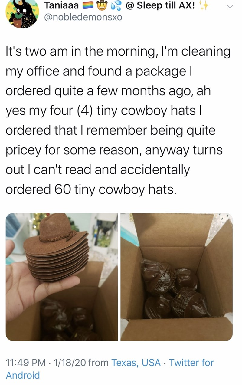 Text - 9 @ Sleep till AX! Taniaaa @nobledemonsxo It's two am in the morning, I'm cleaning my office and found a package I ordered quite a few months ago, ah yes my four (4) tiny cowboy hats I ordered that I remember being quite pricey for some reason, anyway turns out I can't read and accidentally ordered 60 tiny cowboy hats. 11:49 PM · 1/18/20 from Texas, USA · Twitter for Android