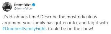 Text - jimmy fallon @jimmyfallon It's Hashtags time! Describe the most ridiculous argument your family has gotten into, and tag it with #DumbestFamilyFight. Could be on the show!