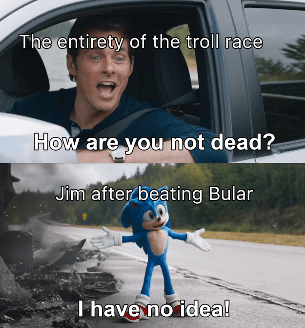 Vehicle door - The entirety of the troll race How are you nọt dead? Jim after beating Bular I have no idea!