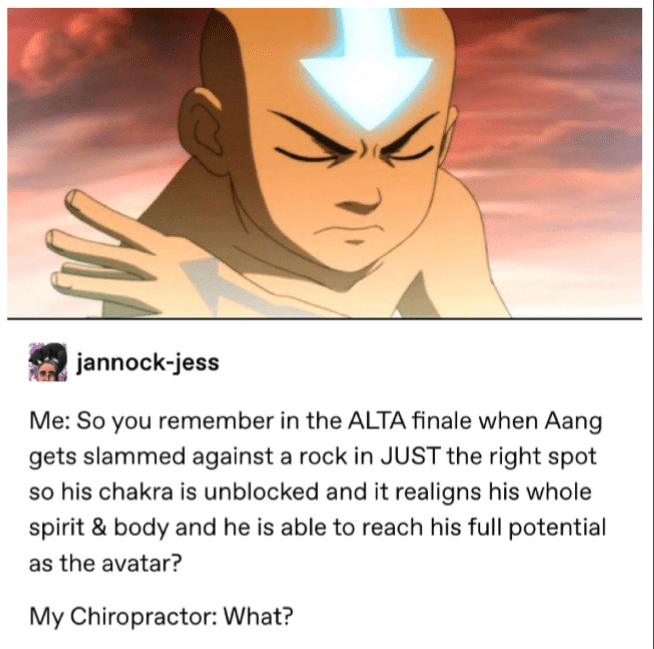 Cartoon - jannock-jess Me: So you remember in the ALTA finale when Aang gets slammed against a rock in JUST the right spot so his chakra is unblocked and it realigns his whole spirit & body and he is able to reach his full potential as the avatar? My Chiropractor: What?