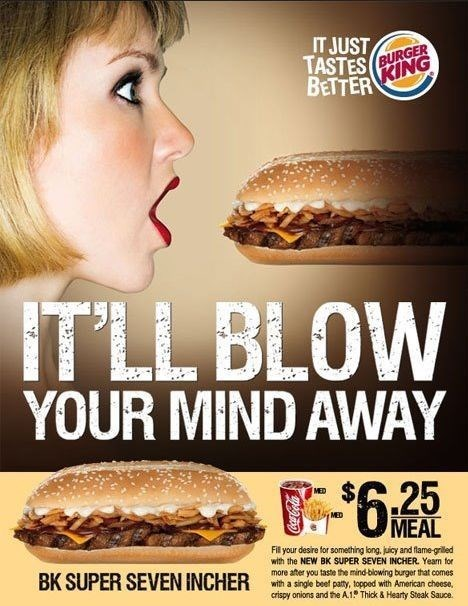 Fast food - IT JUST TASTES (BURGER KING BETTER IT'LL BLOW YOUR MIND AWAY MED 05-6,25 MEAL Fil your desire for something long, juicy and flame-grilled with the NEW BK SUPER SEVEN INCHER. Yeam tor BK SUPER SEVEN INCHER more after you taste the mind-blowing burger that comes with a single beef paty, topped with American cheese. crispy onions and the A.1 Thick & Hearty Steak Sauce.