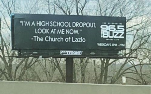 """Billboard - """"I'M A HIGH SCHOOL DROPOUT. LOOK AT ME NOW."""" BUZZ -The Church of Lazlo WEEKDAYS 3PM-7PM TERONT"""