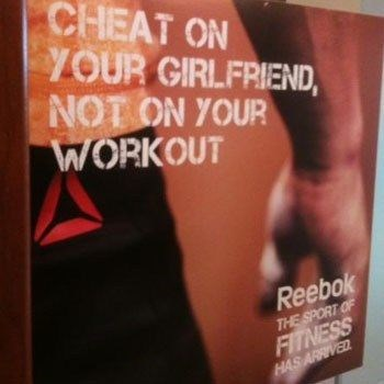 Text - CHEAT ON YOUR GIRLFRIEND, NOT ON YOUR WORKOUT Reebok THE SPORT OF FITNESS HAS ARRIVED