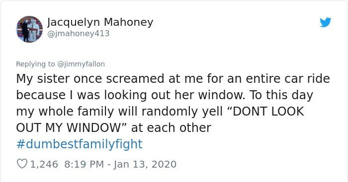 """Text - Text - Jacquelyn Mahoney @jmahoney413 Replying to @jimmyfallon My sister once screamed at me for an entire car ride because I was looking out her window. To this day my whole family will randomly yell """"DONT LOOK OUT MY WINDOW"""" at each other #dumbestfamilyfight O1,246 8:19 PM - Jan 13, 2020"""