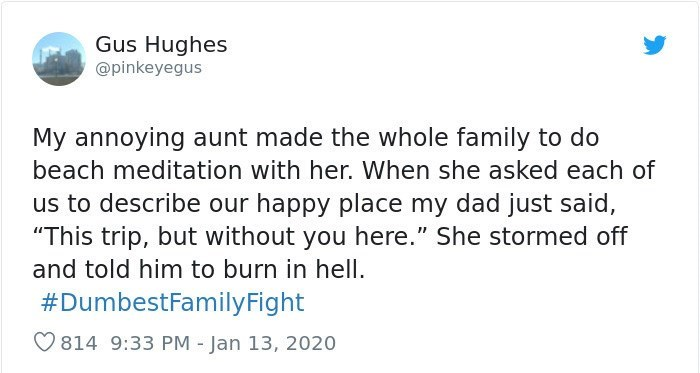 """Text - Text - Gus Hughes @pinkeyegus My annoying aunt made the whole family to do beach meditation with her. When she asked each of us to describe our happy place my dad just said, """"This trip, but without you here."""" She stormed off and told him to burn in hell. #DumbestFamilyFight O814 9:33 PM - Jan 13, 2020"""